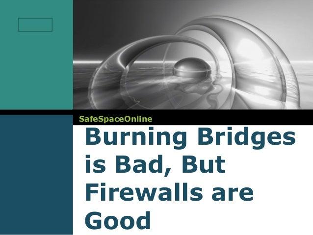 LOGO       SafeSpaceOnline        Burning Bridges        is Bad, But        Firewalls are        Good