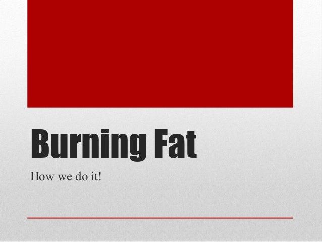 Burning Fat How we do it!