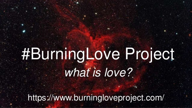 what is love? #BurningLove Project https://www.burningloveproject.com/