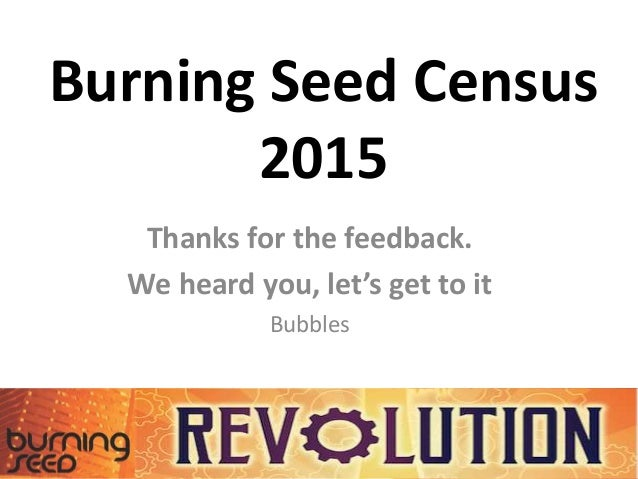 Burning Seed Census 2015 Thanks for the feedback. We heard you, let's get to it Bubbles