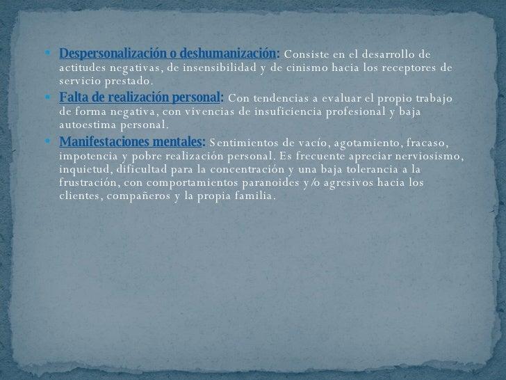 <ul><li>Despersonalización o deshumanización :   Consiste en el desarrollo de actitudes negativas, de insensibilidad y de ...