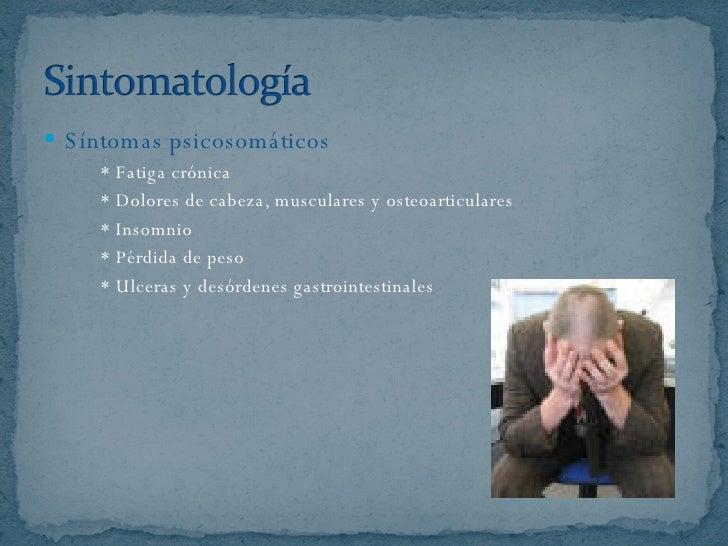 <ul><li>Síntomas psicosomáticos </li></ul><ul><li>* Fatiga crónica </li></ul><ul><li>* Dolores de cabeza, musculares y ost...