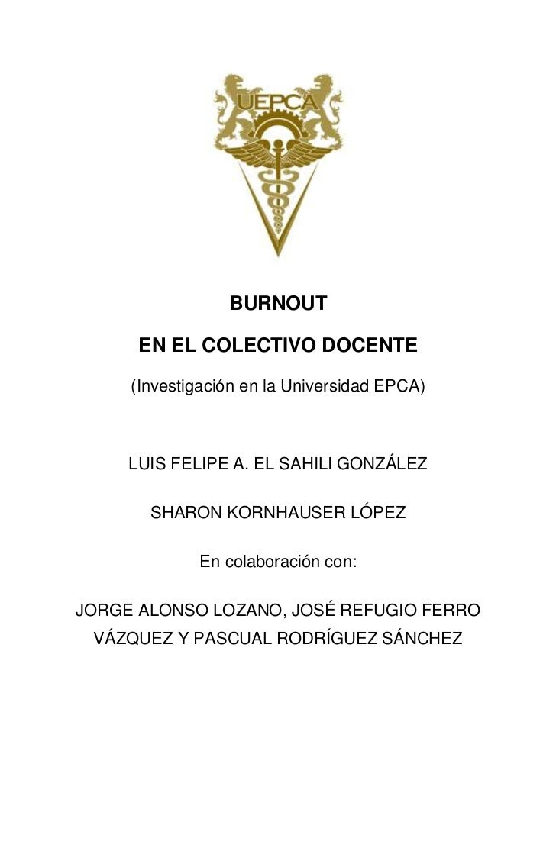 BURNOUT      EN EL COLECTIVO DOCENTE     (Investigación en la Universidad EPCA)     LUIS FELIPE A. EL SAHILI GONZÁLEZ     ...