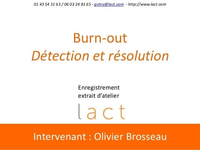 Intervenant : Olivier Brosseau 01 43 54 31 63 / 06 03 24 81 65 - gvitry@lact.com - http://www.lact.com Burn-out Détection ...