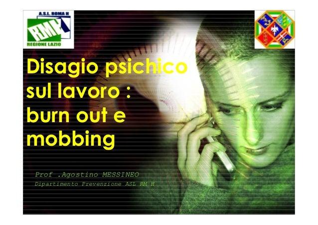 Disagio psichico sul lavoro : burn out e mobbing Prof .Agostino MESSINEO Dipartimento Prevenzione ASL RM H