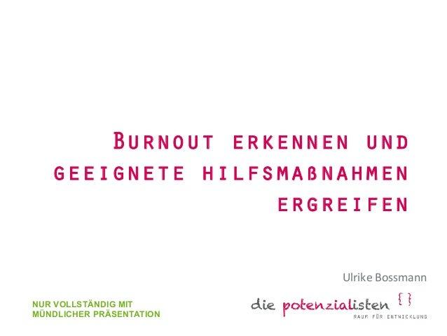 Burnout erkennen und  geeignete hilfsmaßnahmen  ergreifen  Ulrike  Bossmann  NUR VOLLSTÄNDIG MIT  MÜNDLICHER PRÄSENTATION