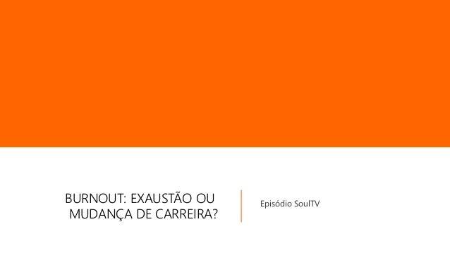 BURNOUT: EXAUSTÃO OU MUDANÇA DE CARREIRA? Episódio SoulTV