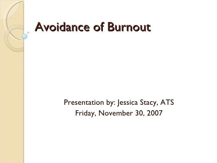 Avoidance of Burnout Presentation by: Jessica Stacy, ATS Friday, November 30, 2007