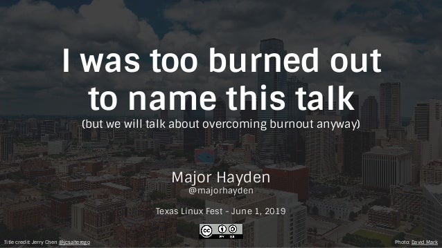 I was too burned out to name this talk (but we will talk about overcoming burnout anyway) Major Hayden @majorhayden Texas ...