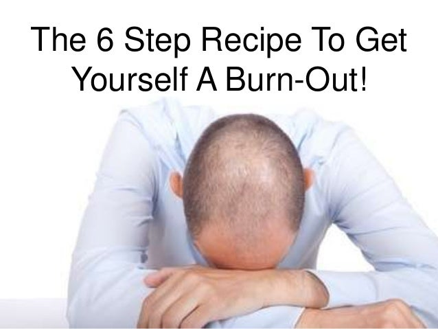 The 6 Step Recipe To Get Yourself A Burn-Out!