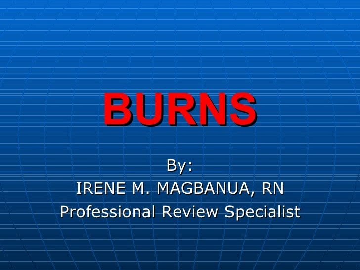 BURNS By: IRENE M. MAGBANUA, RN Professional Review Specialist