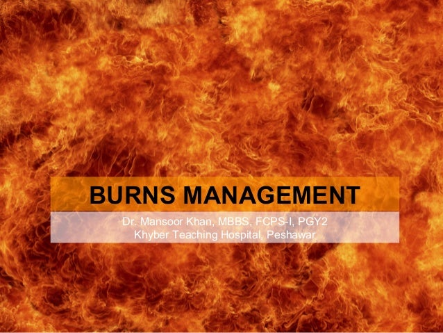BURNS MANAGEMENT Dr. Mansoor Khan, MBBS, FCPS-I, PGY2 Khyber Teaching Hospital, Peshawar