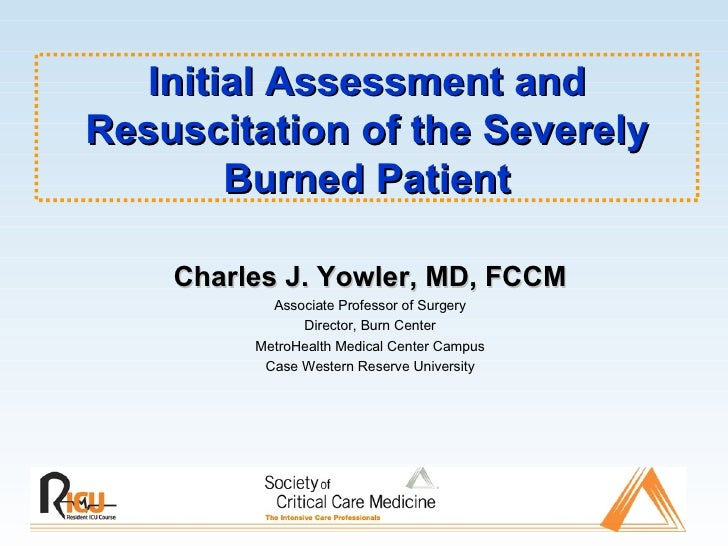 Initial Assessment and Resuscitation of the Severely Burned Patient Charles J. Yowler, MD, FCCM Associate Professor of Sur...