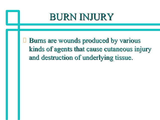 BURN INJURYBURN INJURY Burns are wounds produced by variousBurns are wounds produced by various kinds of agents that cause...