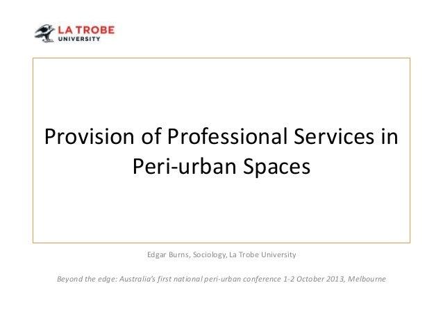 Provision of Professional Services in Peri-urban Spaces  Edgar Burns, Sociology, La Trobe University  Beyond the edge: Aus...