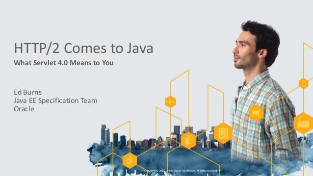 HTTP/2 Comes to Java What Servlet 4.0 Means to You Ed Burns Java EE Specification Team Oracle Copyright © 2015, Oracle and...