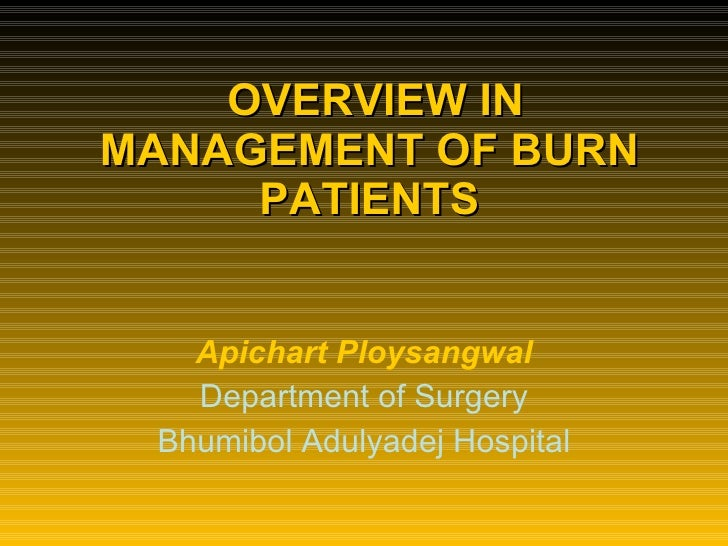 OVERVIEW IN MANAGEMENT OF BURN PATIENTS Apichart Ploysangwal Department of Surgery Bhumibol Adulyadej Hospital