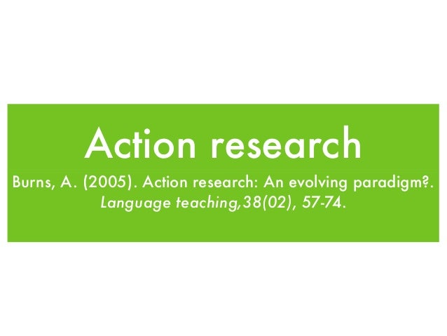 Action research Burns, A. (2005). Action research: An evolving paradigm?. Language teaching,38(02), 57-74.