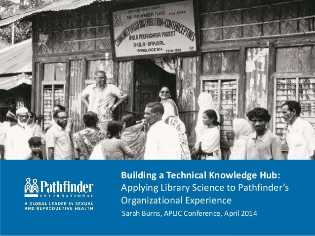 Building a Technical Knowledge Hub: Applying Library Science to Pathfinder's Organizational Experience Sarah Burns, APLIC ...