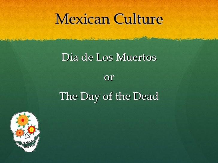 Mexican Culture <ul><li>Dia de Los Muertos </li></ul><ul><li>or </li></ul><ul><li>The Day of the Dead </li></ul>