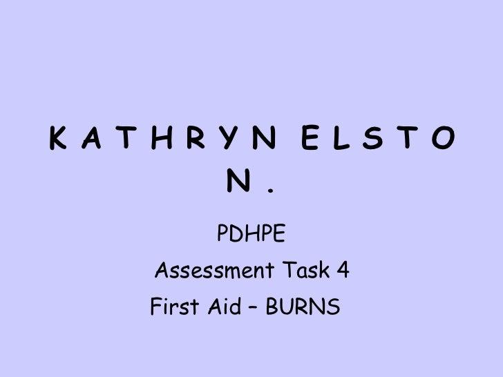 K A T H R Y N  E L S T O N . PDHPE Assessment Task 4 First Aid – BURNS