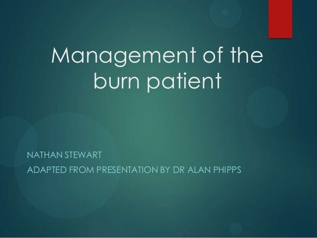 Management of the burn patient  NATHAN STEWART ADAPTED FROM PRESENTATION BY DR ALAN PHIPPS
