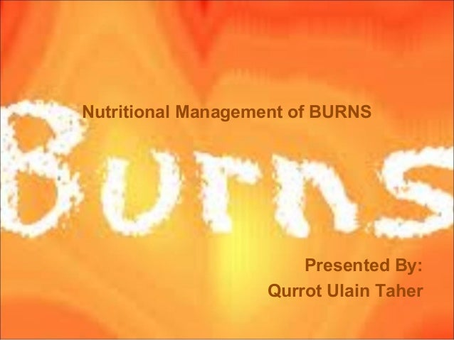 Nutritional Management of BURNS Presented By: Qurrot Ulain Taher