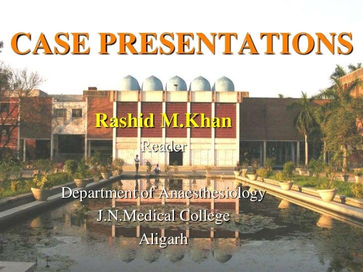 CASE PRESENTATIONS      Rashid M.Khan             Reader  Department of Anaesthesiology      J.N.Medical College          ...