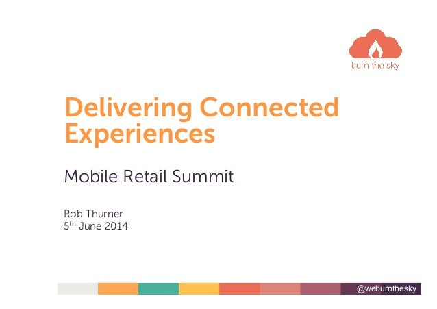 @weburnthesky Delivering Connected Experiences Mobile Retail Summit Rob Thurner 5th June 2014