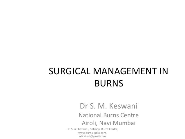SURGICAL MANAGEMENT IN BURNS Dr S. M. Keswani  National Burns Centre Airoli, Navi Mumbai Dr. Sunil Keswani, National Burns...