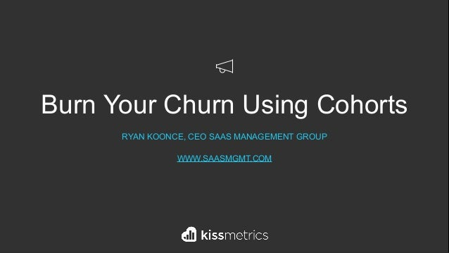 Burn Your Churn Using Cohorts RYAN KOONCE, CEO SAAS MANAGEMENT GROUP WWW.SAASMGMT.COM