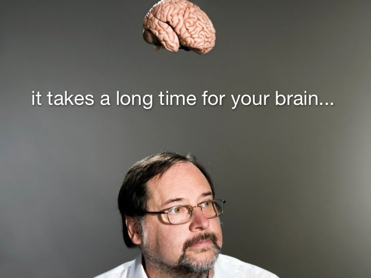 it takes a long time for your brain...