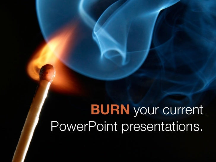 BURN your current PowerPoint presentations.