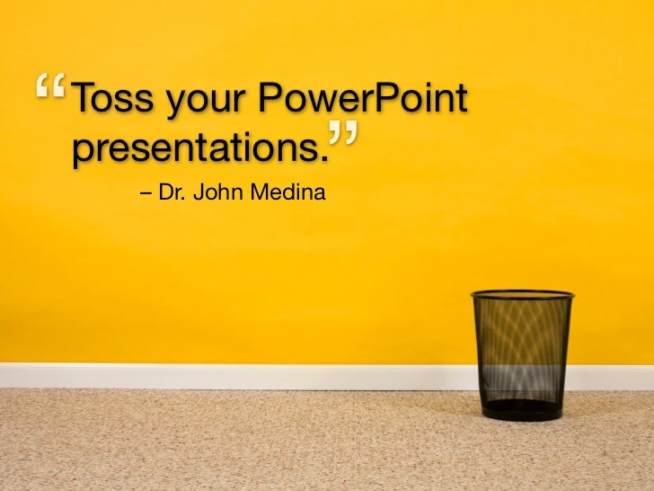 """   Toss your PowerPoint     presentations.                        ""        – Dr. John Medina"