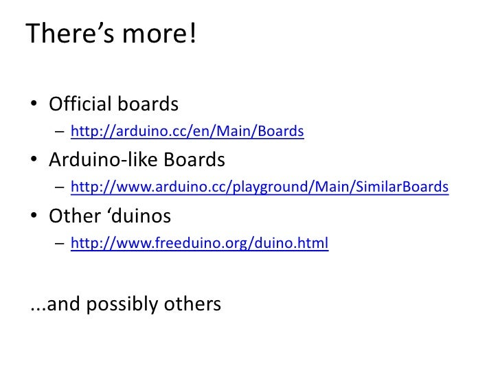 There's more!<br />Official boards<br />http://arduino.cc/en/Main/Boards<br />Arduino-like Boards<br />http://www.arduino....