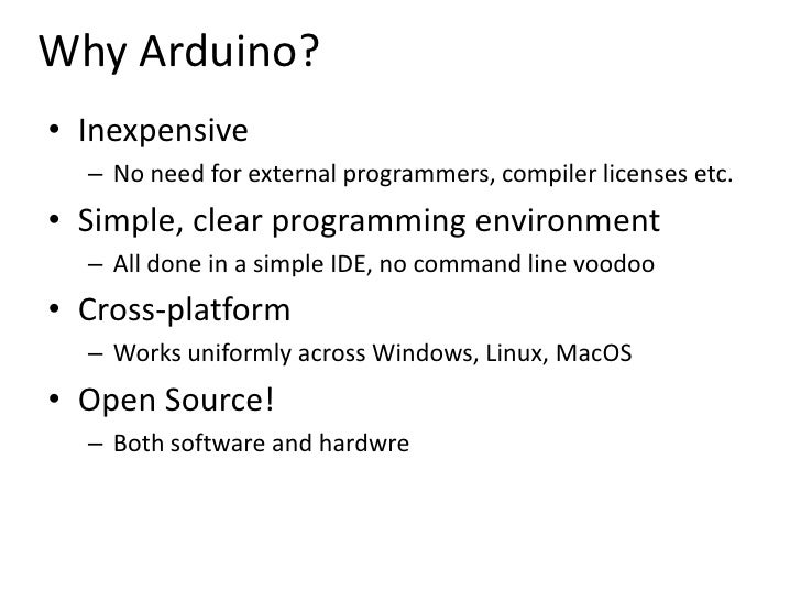 Why Arduino?<br />Inexpensive<br />No need for external programmers, compiler licenses etc.<br />Simple, clear programming...