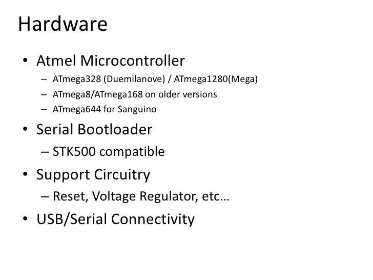 Hardware<br />Atmel Microcontroller<br />ATmega328 (Duemilanove) / ATmega1280(Mega)<br />ATmega8/ATmega168 on older versio...