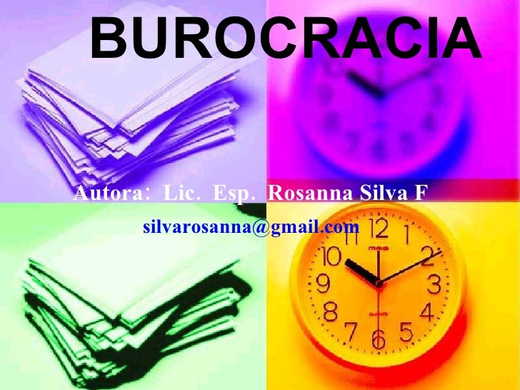 BUROCRACIA Autora:  Lic.  Esp.  Rosanna Silva F   silvarosanna@gmail.com