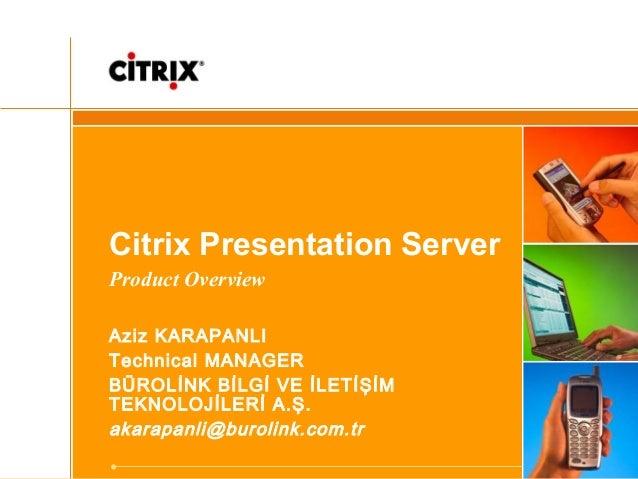 Citrix Presentation Server Product Overview Aziz KARAPANLI Technical MANAGER BÜROLİNK BİLGİ VE İLETİŞİM TEKNOLOJİLERİ A.Ş....
