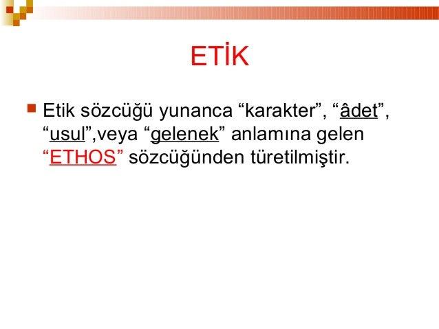 """ Etik sözcüğü yunanca """"karakter"""", """"âdet"""", """"usul"""",veya """"gelenek"""" anlamına gelen """"ETHOS"""" sözcüğünden türetilmiştir. ETİK"""