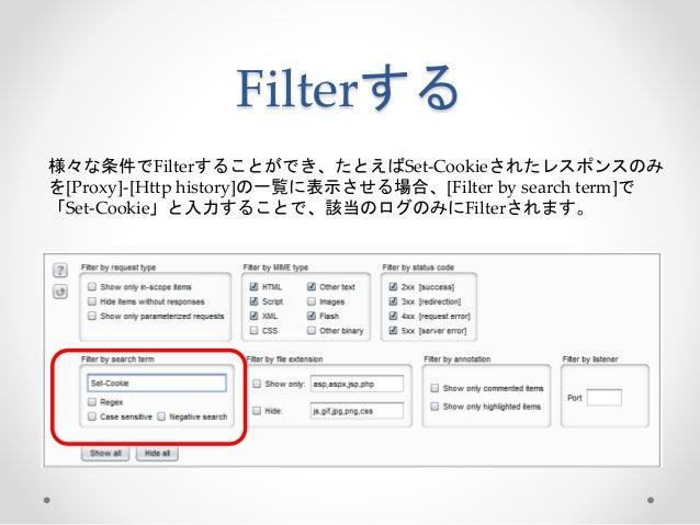 Filterする 様々な条件でFilterすることができ、たとえばSet-Cookieされたレスポンスのみ を[Proxy]-[Http history]の一覧に表示させる場合、[Filter by search term]で 「Set-Coo...