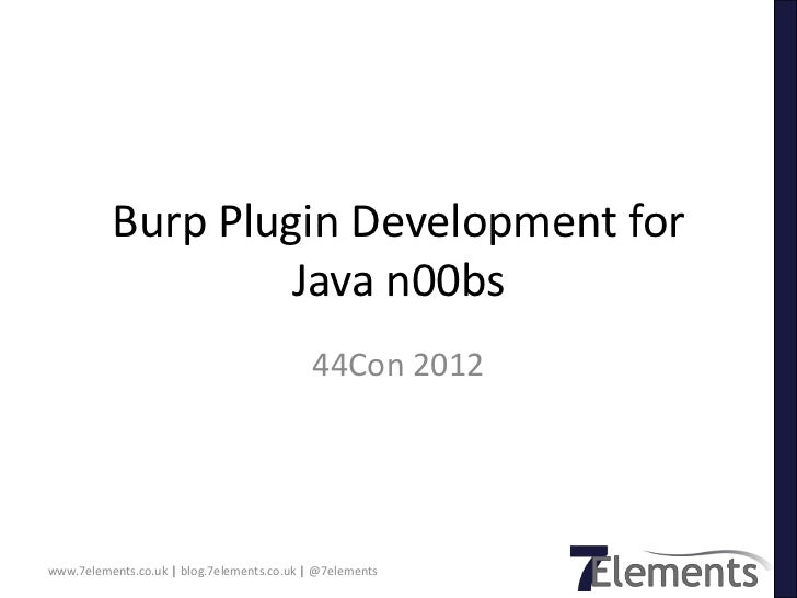Burp Plugin Development for                   Java n00bs                                            44Con 2012www.7element...