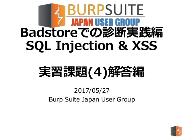 Badstoreでの診断実践編 SQL Injection & XSS 実習課題(4)解答編 2017/05/27 Burp Suite Japan User Group 1