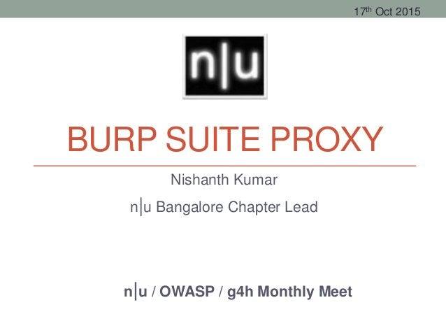 BURP SUITE PROXY Nishanth Kumar n u Bangalore Chapter Lead n u / OWASP / g4h Monthly Meet 17th Oct 2015