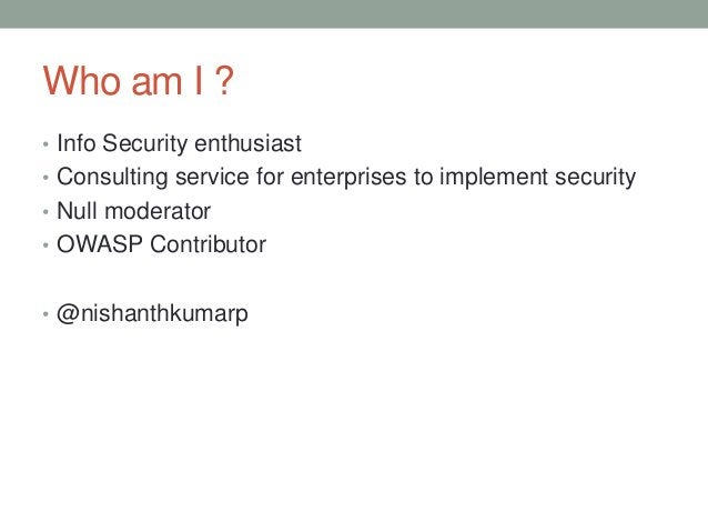 Who am I ? • Info Security enthusiast • Consulting service for enterprises to implement security • Null moderator • OWASP ...