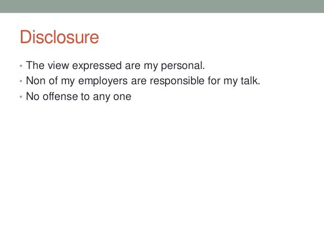 Disclosure • The view expressed are my personal. • Non of my employers are responsible for my talk. • No offense to any one