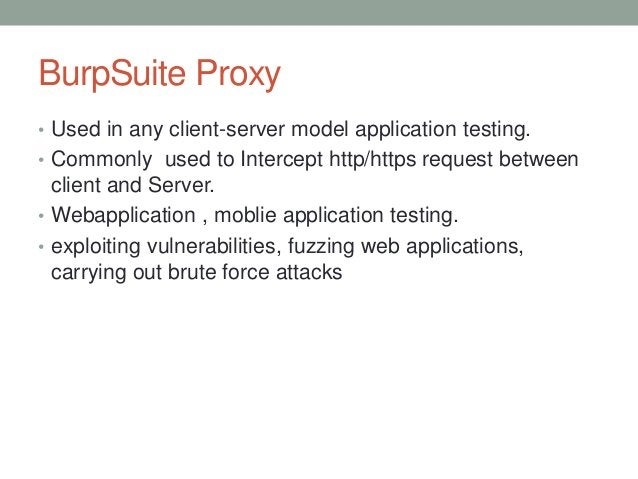 BurpSuite Proxy • Used in any client-server model application testing. • Commonly used to Intercept http/https request bet...