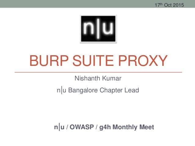 BURP SUITE PROXY Nishanth Kumar n|u Bangalore Chapter Lead n|u / OWASP / g4h Monthly Meet 17th Oct 2015