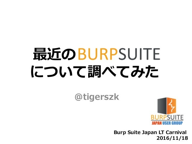 最近のBurp Suite について調べてみた @tigerszk Burp Suite Japan LT Carnival 2016/11/18