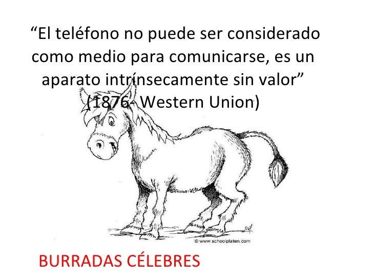 """"""" El teléfono no puede ser considerado como medio para comunicarse, es un aparato intrínsecamente sin valor"""" (1876- Wester..."""
